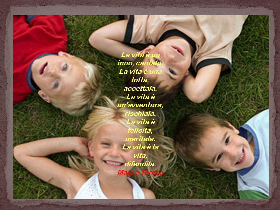 La vita è un inno, cantalo. La vita è una lotta, accettala. La vita è un'avventura, rischiala. La vita è felicità, meritala. La vita è la vita, difend