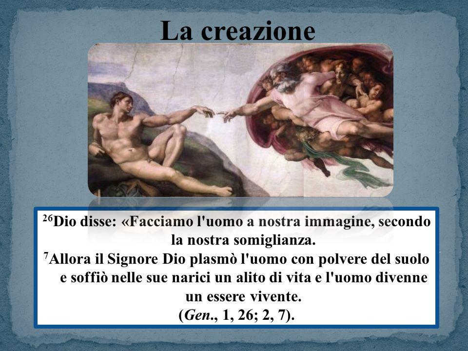 26 Dio disse: «Facciamo l'uomo a nostra immagine, secondo la nostra somiglianza. 7 Allora il Signore Dio plasmò l'uomo con polvere del suolo e soffiò