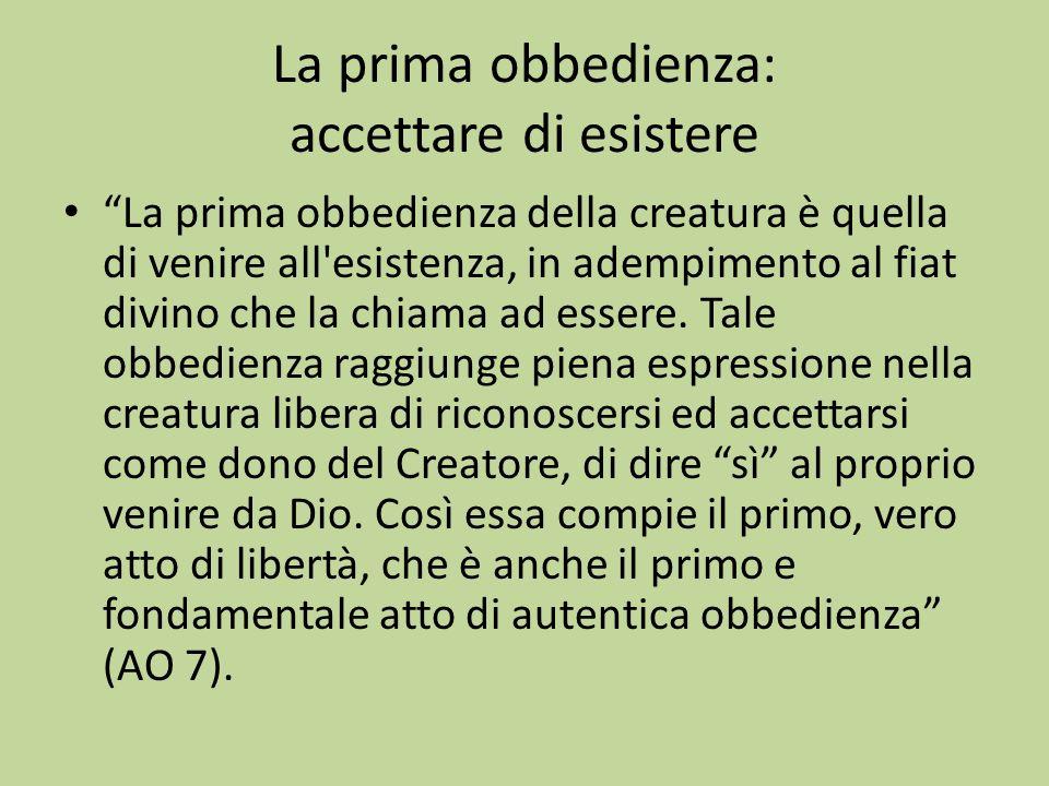 La prima obbedienza: accettare di esistere La prima obbedienza della creatura è quella di venire all esistenza, in adempimento al fiat divino che la chiama ad essere.