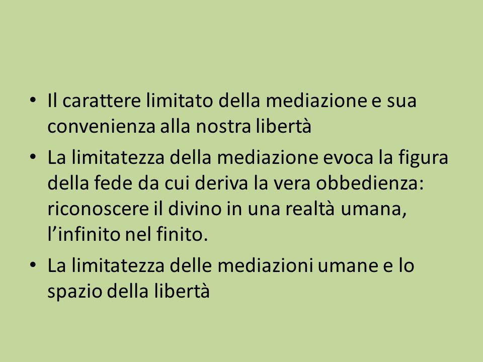 Il carattere limitato della mediazione e sua convenienza alla nostra libertà La limitatezza della mediazione evoca la figura della fede da cui deriva