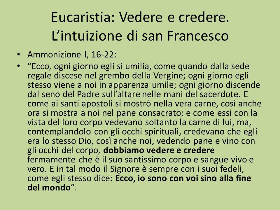Eucaristia: Vedere e credere. Lintuizione di san Francesco Ammonizione I, 16-22: Ecco, ogni giorno egli si umilia, come quando dalla sede regale disce