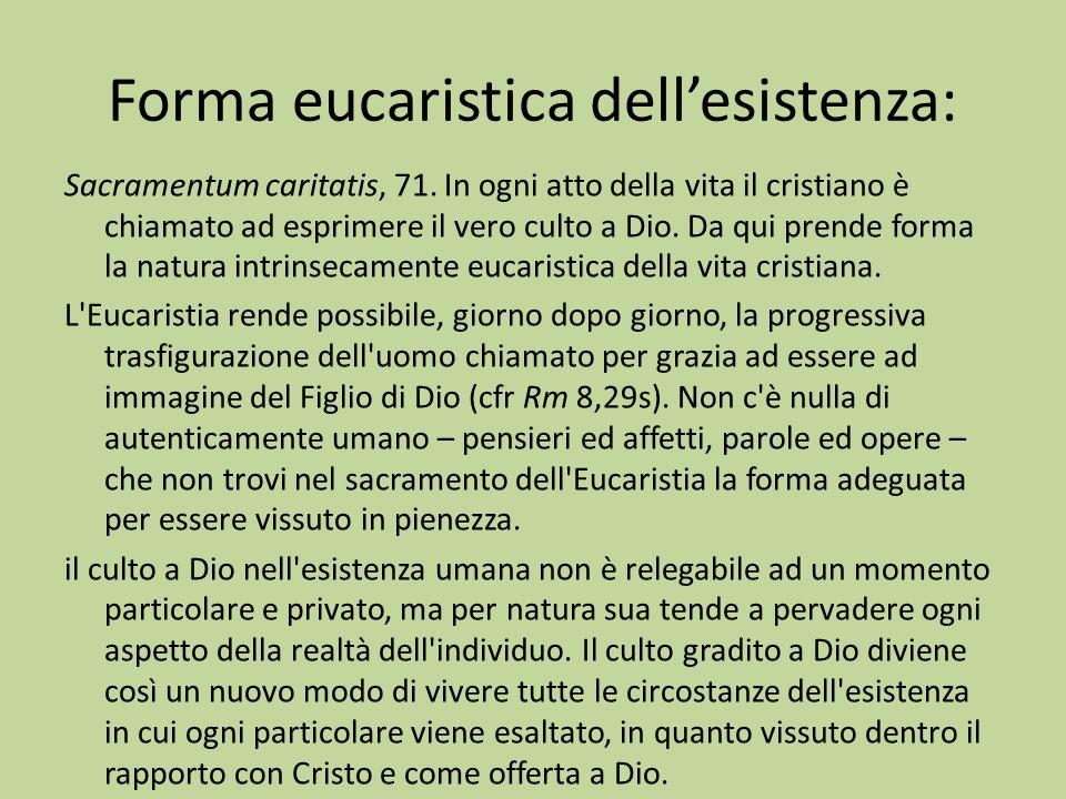 Forma eucaristica dellesistenza: Sacramentum caritatis, 71. In ogni atto della vita il cristiano è chiamato ad esprimere il vero culto a Dio. Da qui p