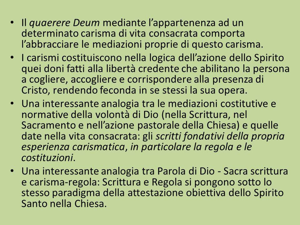 Il quaerere Deum mediante lappartenenza ad un determinato carisma di vita consacrata comporta labbracciare le mediazioni proprie di questo carisma. I
