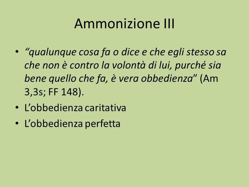 Ammonizione III qualunque cosa fa o dice e che egli stesso sa che non è contro la volontà di lui, purché sia bene quello che fa, è vera obbedienza (Am 3,3s; FF 148).