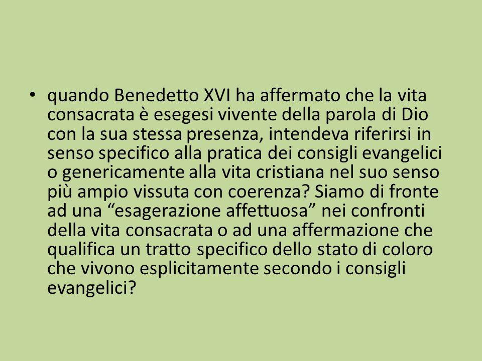 quando Benedetto XVI ha affermato che la vita consacrata è esegesi vivente della parola di Dio con la sua stessa presenza, intendeva riferirsi in sens