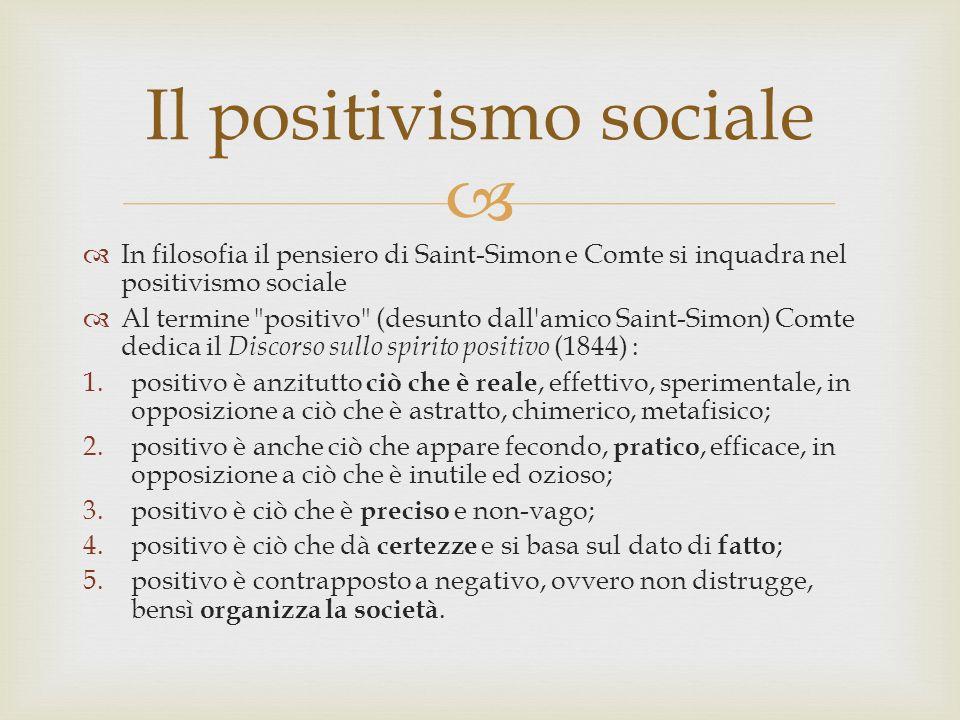 In filosofia il pensiero di Saint-Simon e Comte si inquadra nel positivismo sociale Al termine positivo (desunto dall amico Saint-Simon) Comte dedica il Discorso sullo spirito positivo (1844) : 1.positivo è anzitutto ciò che è reale, effettivo, sperimentale, in opposizione a ciò che è astratto, chimerico, metafisico; 2.positivo è anche ciò che appare fecondo, pratico, efficace, in opposizione a ciò che è inutile ed ozioso; 3.positivo è ciò che è preciso e non-vago; 4.positivo è ciò che dà certezze e si basa sul dato di fatto ; 5.positivo è contrapposto a negativo, ovvero non distrugge, bensì organizza la società.