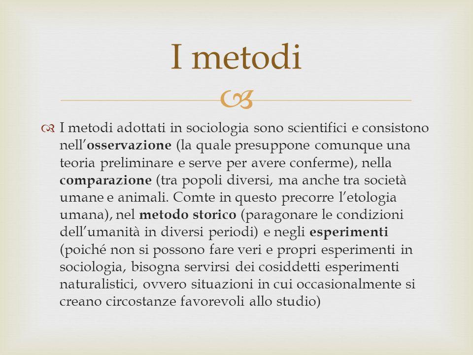 I metodi adottati in sociologia sono scientifici e consistono nell osservazione (la quale presuppone comunque una teoria preliminare e serve per avere conferme), nella comparazione (tra popoli diversi, ma anche tra società umane e animali.