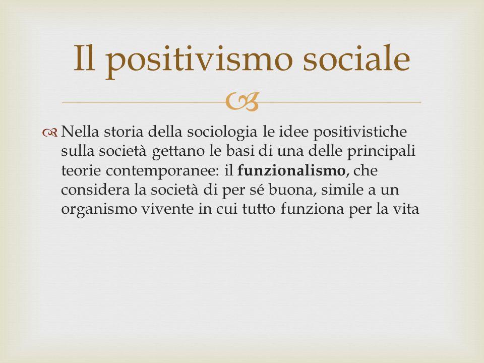 Nella storia della sociologia le idee positivistiche sulla società gettano le basi di una delle principali teorie contemporanee: il funzionalismo, che considera la società di per sé buona, simile a un organismo vivente in cui tutto funziona per la vita Il positivismo sociale
