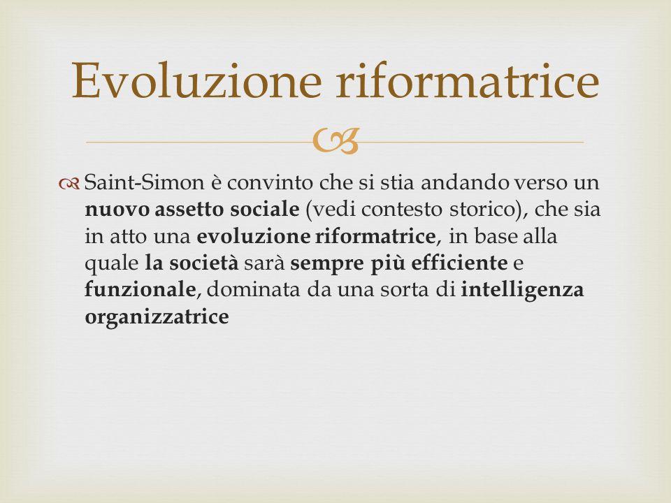 Saint-Simon è convinto che si stia andando verso un nuovo assetto sociale (vedi contesto storico), che sia in atto una evoluzione riformatrice, in base alla quale la società sarà sempre più efficiente e funzionale, dominata da una sorta di intelligenza organizzatrice Evoluzione riformatrice