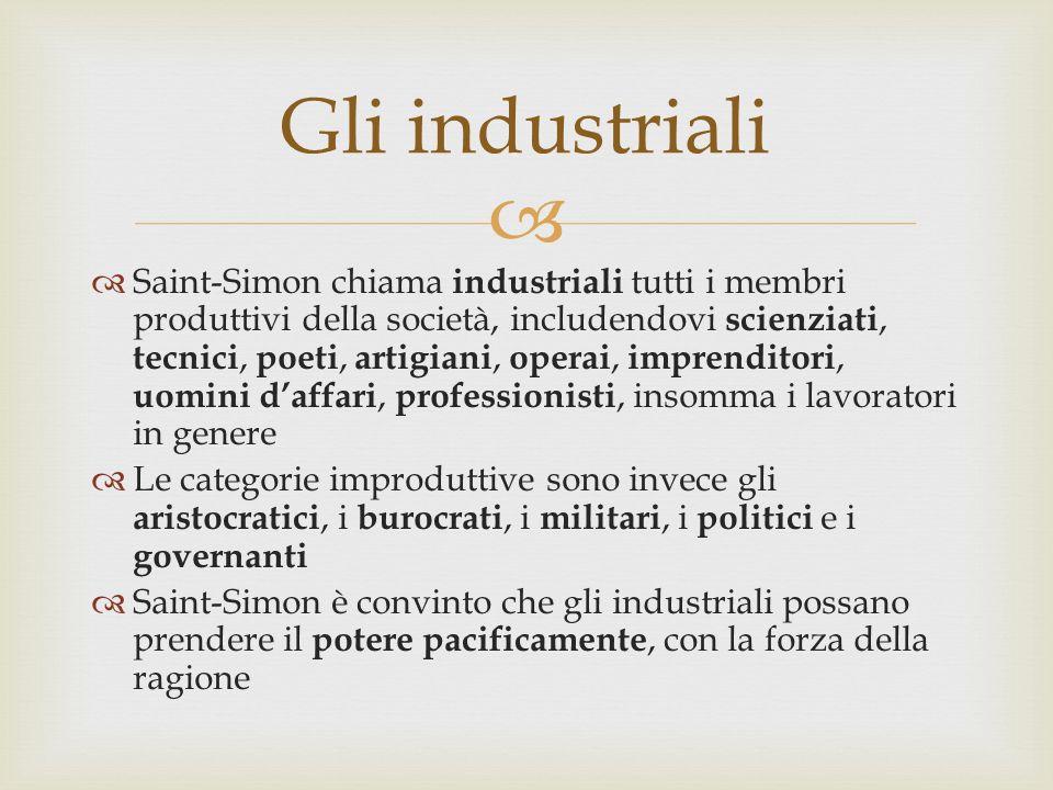 Saint-Simon chiama industriali tutti i membri produttivi della società, includendovi scienziati, tecnici, poeti, artigiani, operai, imprenditori, uomini daffari, professionisti, insomma i lavoratori in genere Le categorie improduttive sono invece gli aristocratici, i burocrati, i militari, i politici e i governanti Saint-Simon è convinto che gli industriali possano prendere il potere pacificamente, con la forza della ragione Gli industriali