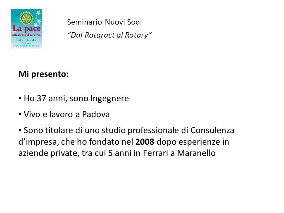 Seminario Nuovi Soci Dal Rotaract al Rotary Mi presento: Ho 37 anni, sono Ingegnere Vivo e lavoro a Padova Sono titolare di uno studio professionale d