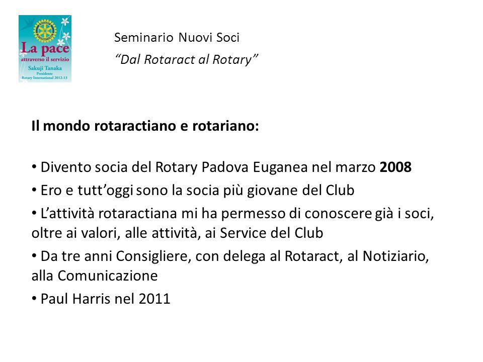 Seminario Nuovi Soci Dal Rotaract al Rotary Il mondo rotaractiano e rotariano: Divento socia del Rotary Padova Euganea nel marzo 2008 Ero e tuttoggi s