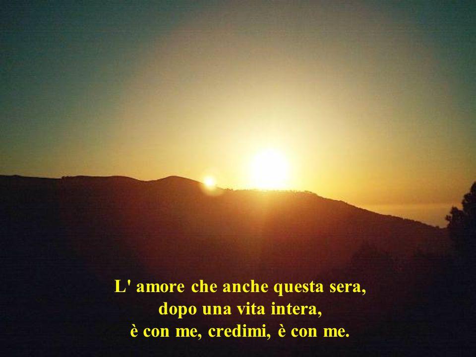 L' amore che anche questa sera, dopo una vita intera, è con me, credimi, è con me.