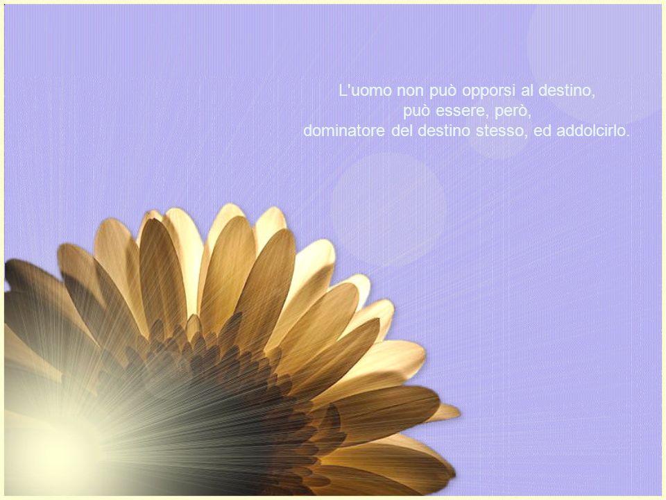 L uomo non può opporsi al destino, può essere, però, dominatore del destino stesso, ed addolcirlo.