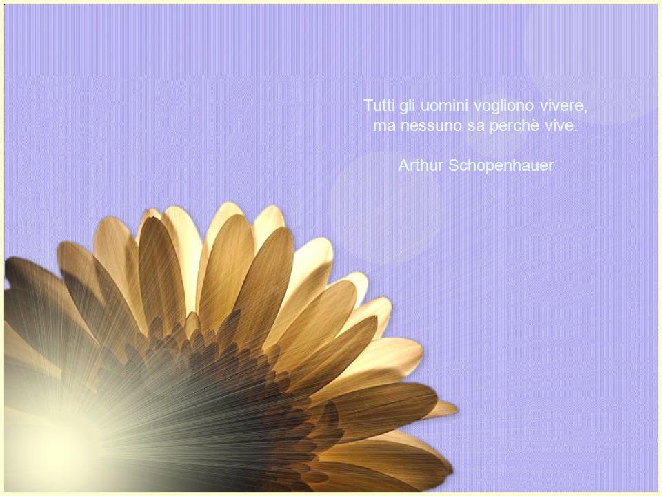 Tutti gli uomini vogliono vivere, ma nessuno sa perchè vive. Arthur Schopenhauer