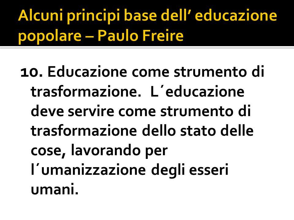 10. Educazione come strumento di trasformazione. L´educazione deve servire come strumento di trasformazione dello stato delle cose, lavorando per l´um