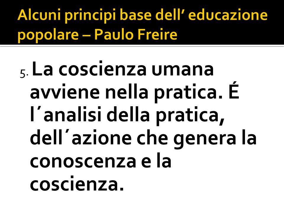 5. La coscienza umana avviene nella pratica. É l´analisi della pratica, dell´azione che genera la conoscenza e la coscienza.