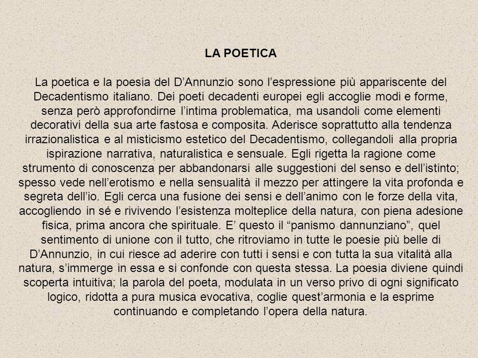 LA POETICA La poetica e la poesia del DAnnunzio sono lespressione più appariscente del Decadentismo italiano. Dei poeti decadenti europei egli accogli