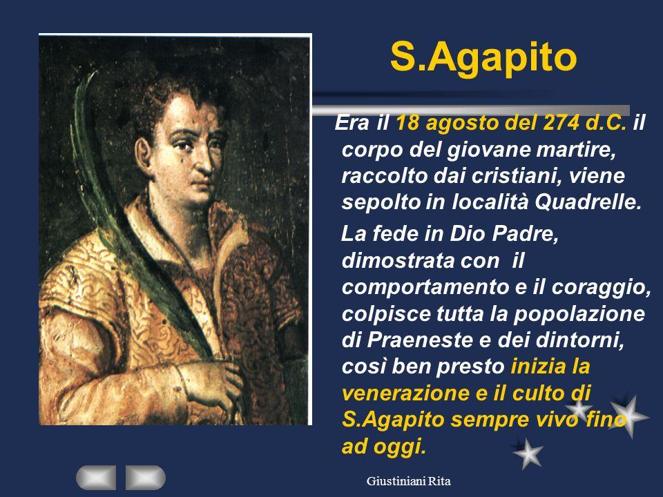 Giustiniani Rita S.Agapito Era il 18 agosto del 274 d.C. il corpo del giovane martire, raccolto dai cristiani, viene sepolto in località Quadrelle. La