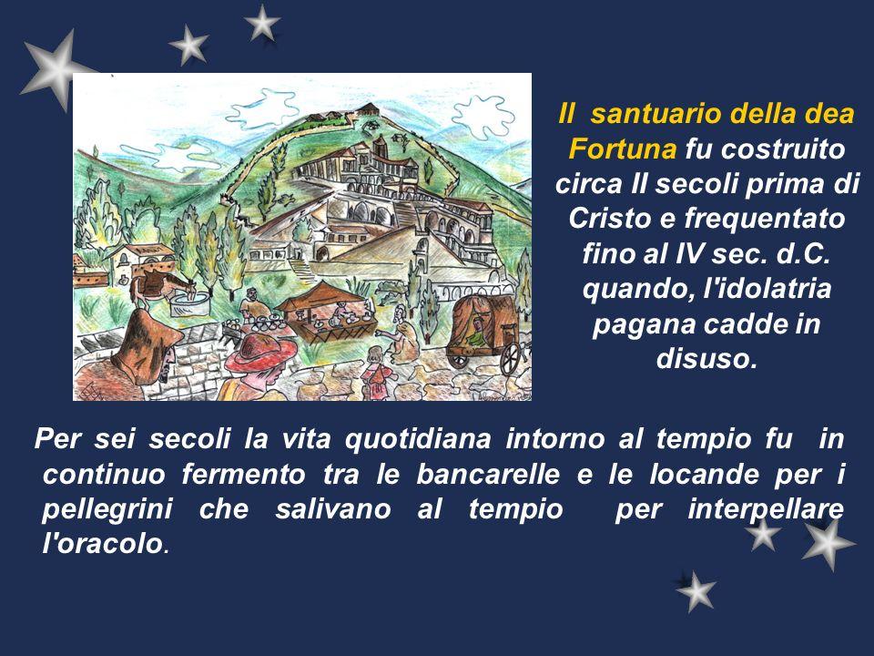 Il santuario della dea Fortuna fu costruito circa II secoli prima di Cristo e frequentato fino al IV sec. d.C. quando, l'idolatria pagana cadde in dis
