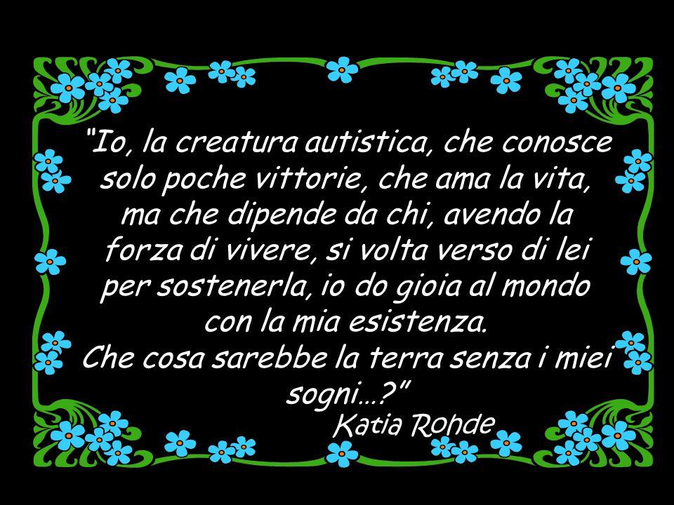Io, la creatura autistica, che conosce solo poche vittorie, che ama la vita, ma che dipende da chi, avendo la forza di vivere, si volta verso di lei per sostenerla, io do gioia al mondo con la mia esistenza.