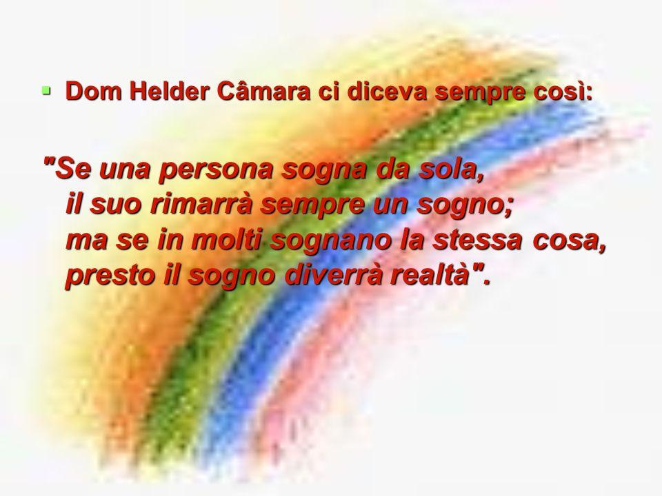 Dom Helder Câmara ci diceva sempre così: Dom Helder Câmara ci diceva sempre così: Se una persona sogna da sola, il suo rimarrà sempre un sogno; ma se in molti sognano la stessa cosa, presto il sogno diverrà realtà .