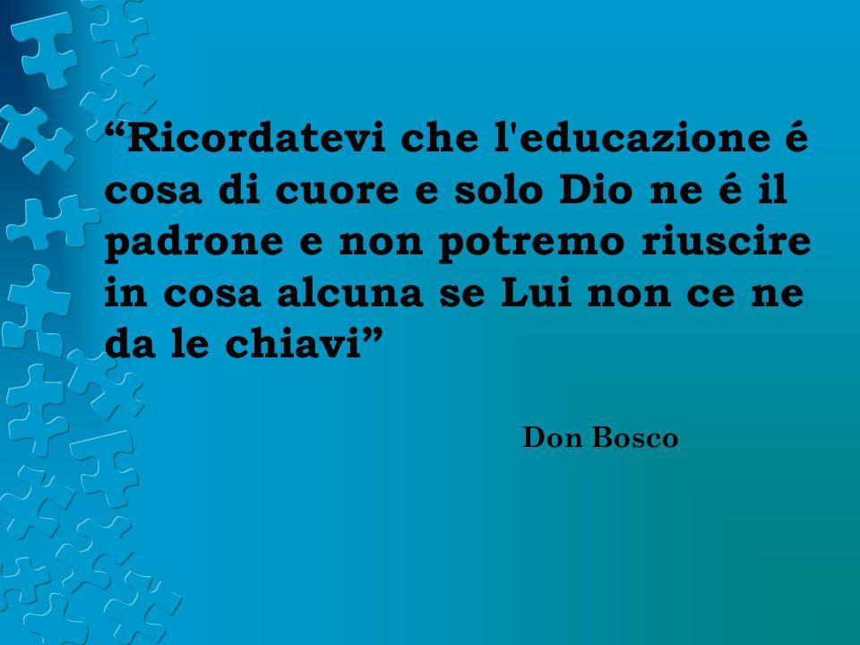 Ricordatevi che l educazione é cosa di cuore e solo Dio ne é il padrone e non potremo riuscire in cosa alcuna se Lui non ce ne da le chiavi Don Bosco