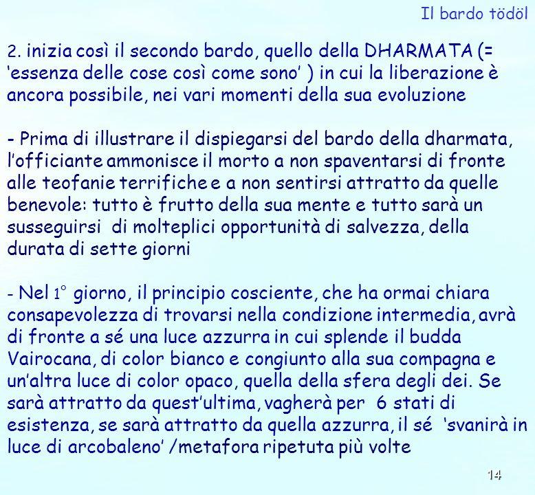 14 2. inizia così il secondo bardo, quello della DHARMATA (= essenza delle cose così come sono ) in cui la liberazione è ancora possibile, nei vari mo