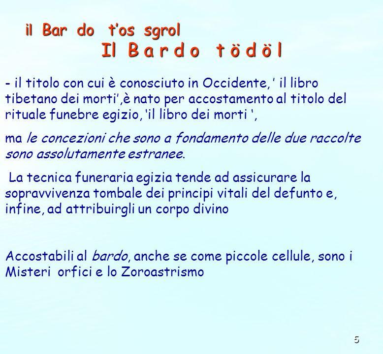 5 il Bar do tos sgrol Il B a r d o t ö d ö l - il titolo con cui è conosciuto in Occidente, il libro tibetano dei morti,è nato per accostamento al tit