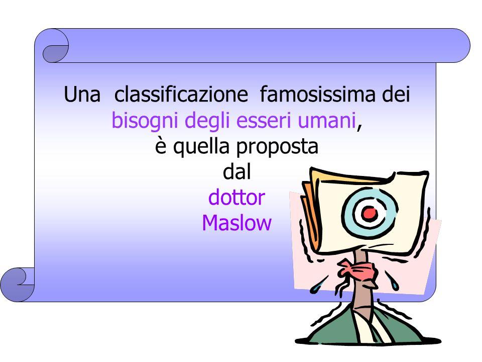 Una classificazione famosissima dei bisogni degli esseri umani, è quella proposta dal dottor Maslow