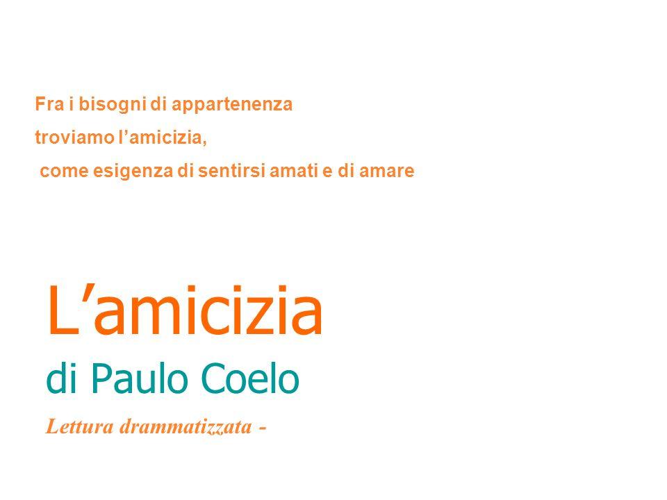 Lamicizia di Paulo Coelo Lettura drammatizzata - Fra i bisogni di appartenenza troviamo lamicizia, come esigenza di sentirsi amati e di amare