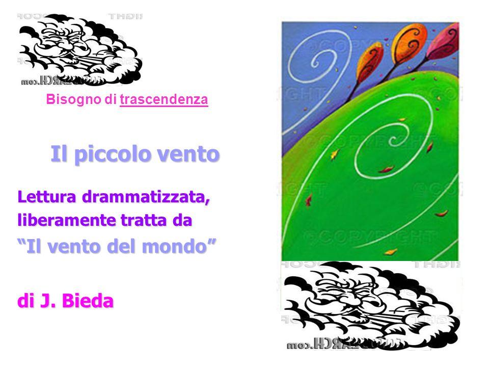 Bisogno di trascendenza Il piccolo vento Lettura drammatizzata, liberamente tratta da Il vento del mondo di J. Bieda