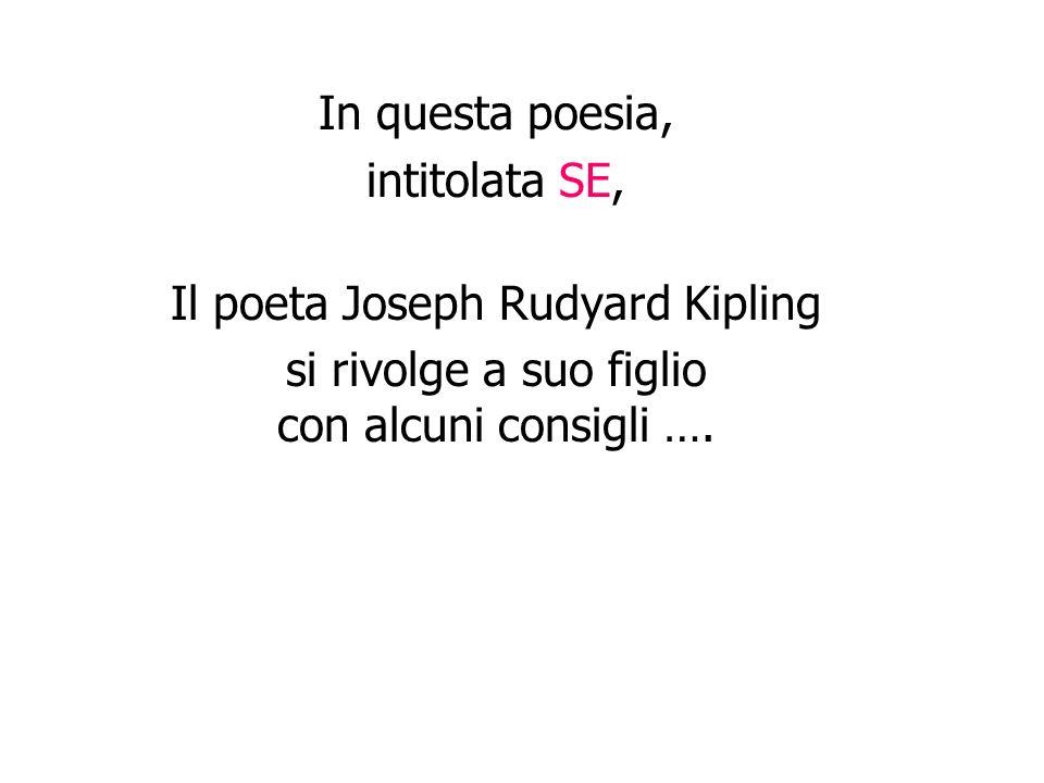 In questa poesia, intitolata SE, Il poeta Joseph Rudyard Kipling si rivolge a suo figlio con alcuni consigli ….
