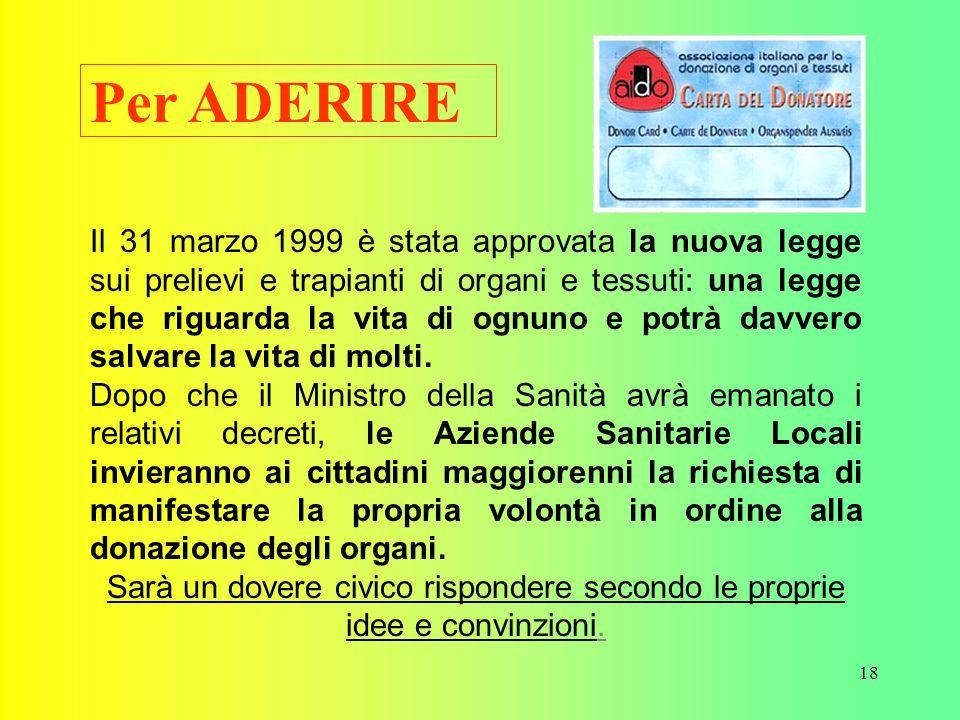 18 Per ADERIRE Il 31 marzo 1999 è stata approvata la nuova legge sui prelievi e trapianti di organi e tessuti: una legge che riguarda la vita di ognuno e potrà davvero salvare la vita di molti.