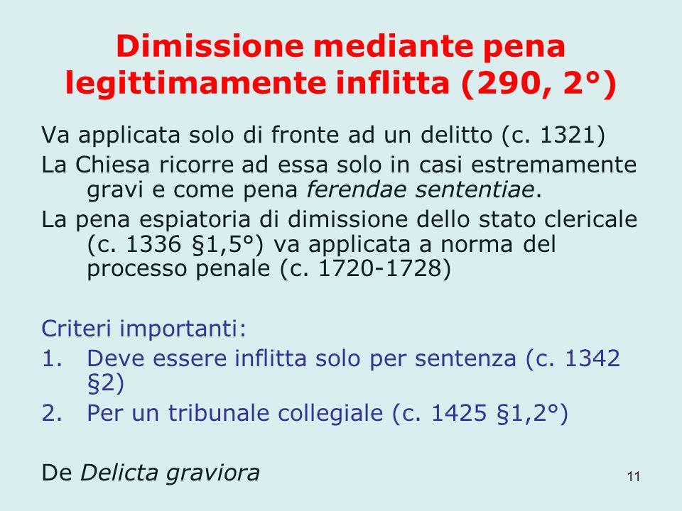 Dimissione mediante pena legittimamente inflitta (290, 2°) Va applicata solo di fronte ad un delitto (c. 1321) La Chiesa ricorre ad essa solo in casi