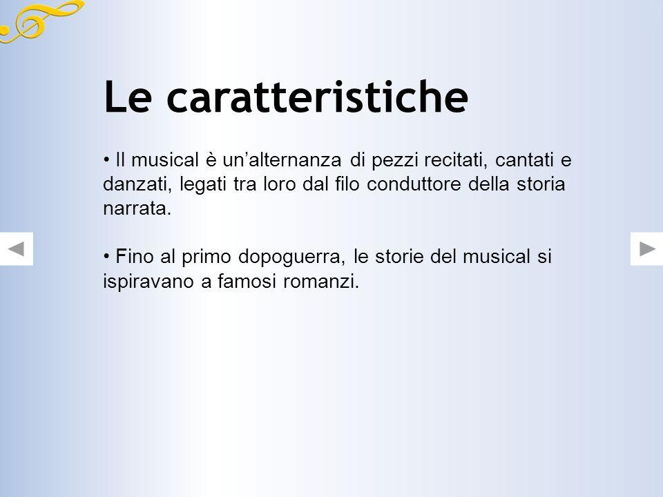Le caratteristiche Il musical è unalternanza di pezzi recitati, cantati e danzati, legati tra loro dal filo conduttore della storia narrata.