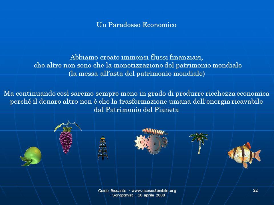 Guido Bissanti: - www.ecosostenibile.org - Soroptmist - 18 aprile 2008 22 Un Paradosso Economico Abbiamo creato immensi flussi finanziari, che altro n