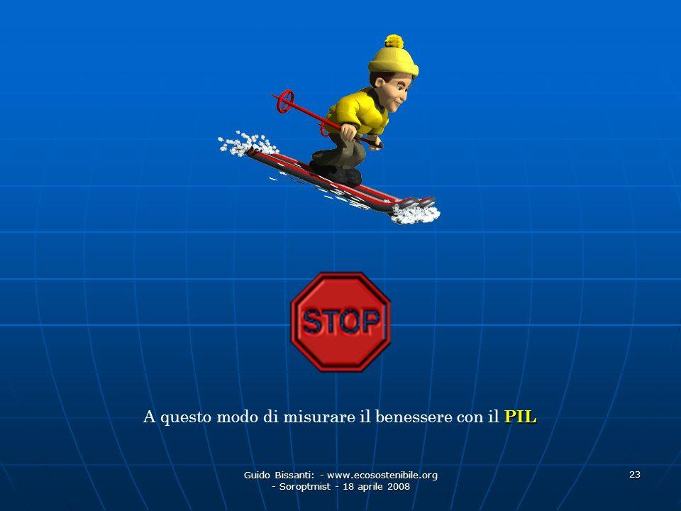 Guido Bissanti: - www.ecosostenibile.org - Soroptmist - 18 aprile 2008 23 PIL A questo modo di misurare il benessere con il PIL