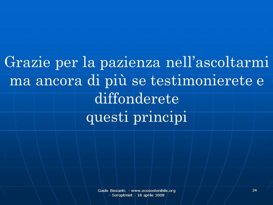 Guido Bissanti: - www.ecosostenibile.org - Soroptmist - 18 aprile 2008 34 Grazie per la pazienza nellascoltarmi ma ancora di più se testimonierete e d