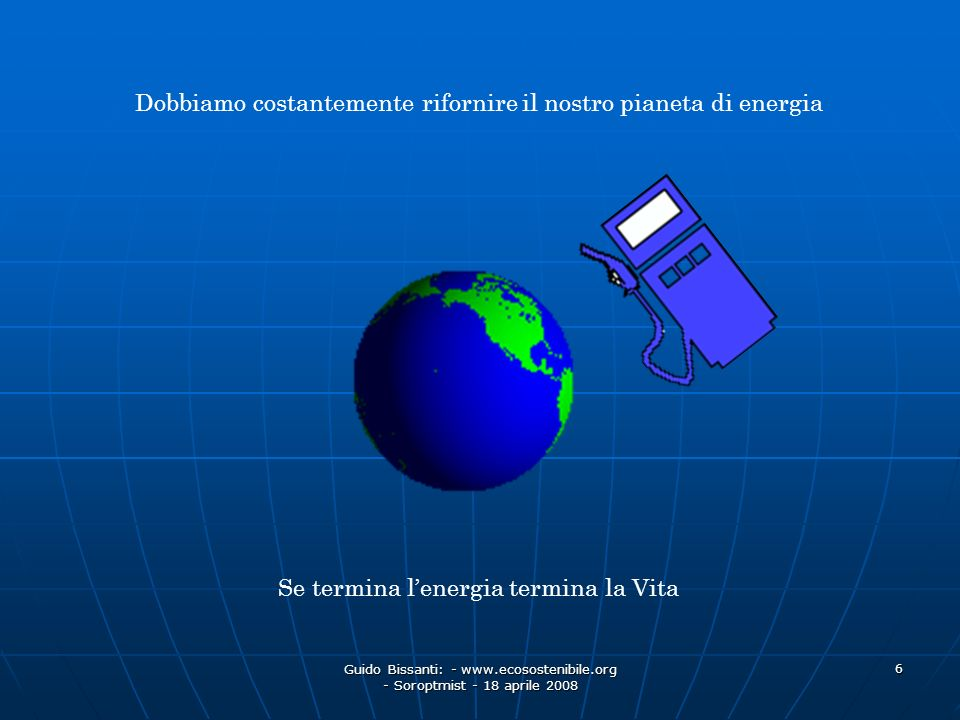 Guido Bissanti: - www.ecosostenibile.org - Soroptmist - 18 aprile 2008 6 Dobbiamo costantemente rifornire il nostro pianeta di energia Se termina lene