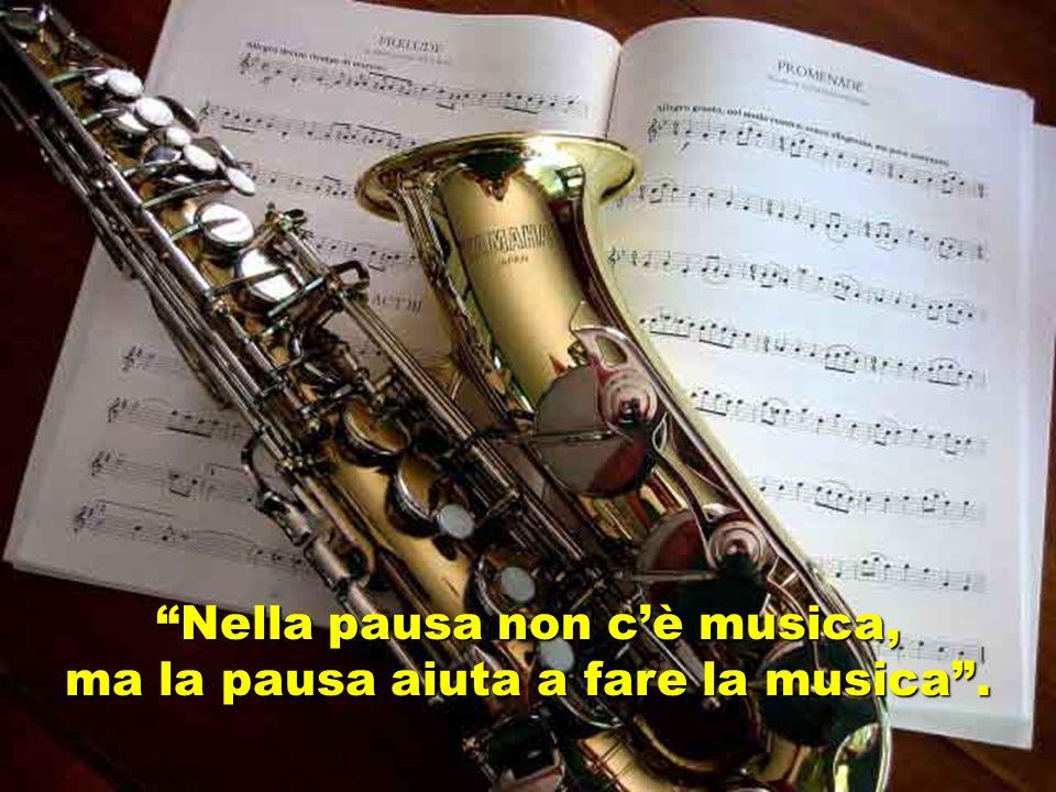 Nella pausa non cè musica, ma la pausa aiuta a fare la musica.