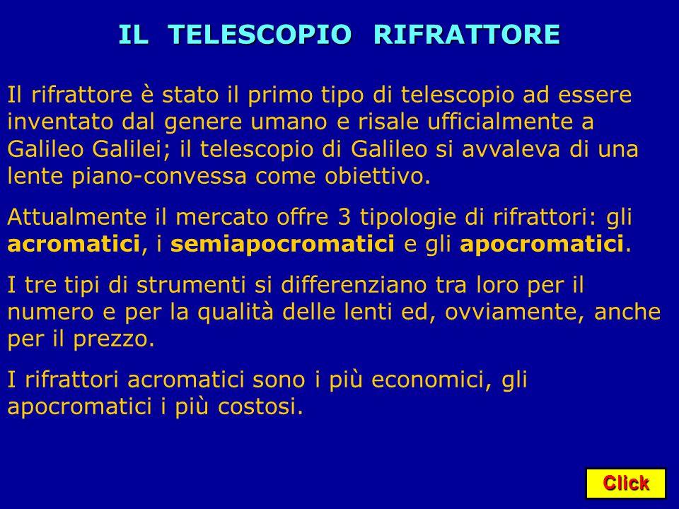 Click IL TELESCOPIO RIFRATTORE Il rifrattore è stato il primo tipo di telescopio ad essere inventato dal genere umano e risale ufficialmente a Galileo