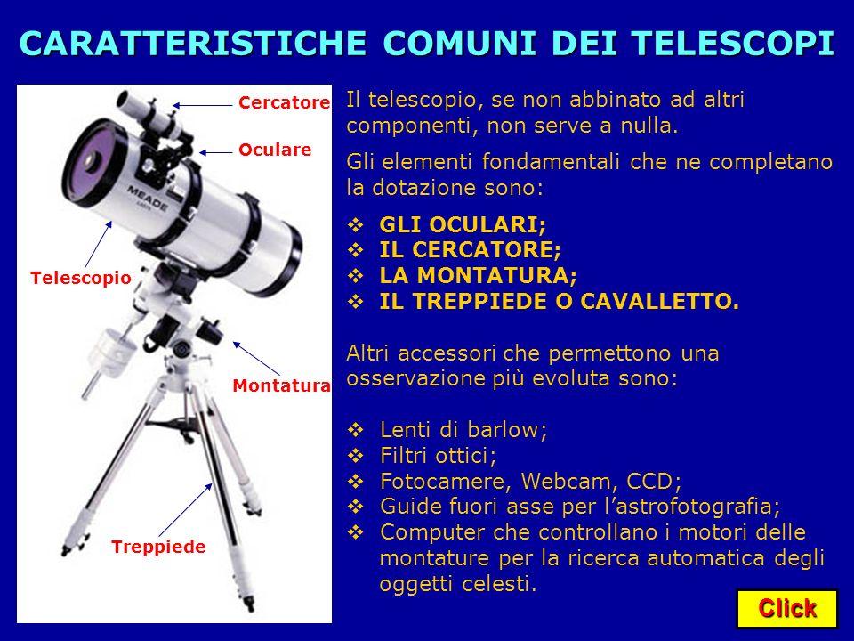 Click CARATTERISTICHE COMUNI DEI TELESCOPI Il telescopio, se non abbinato ad altri componenti, non serve a nulla. Gli elementi fondamentali che ne com