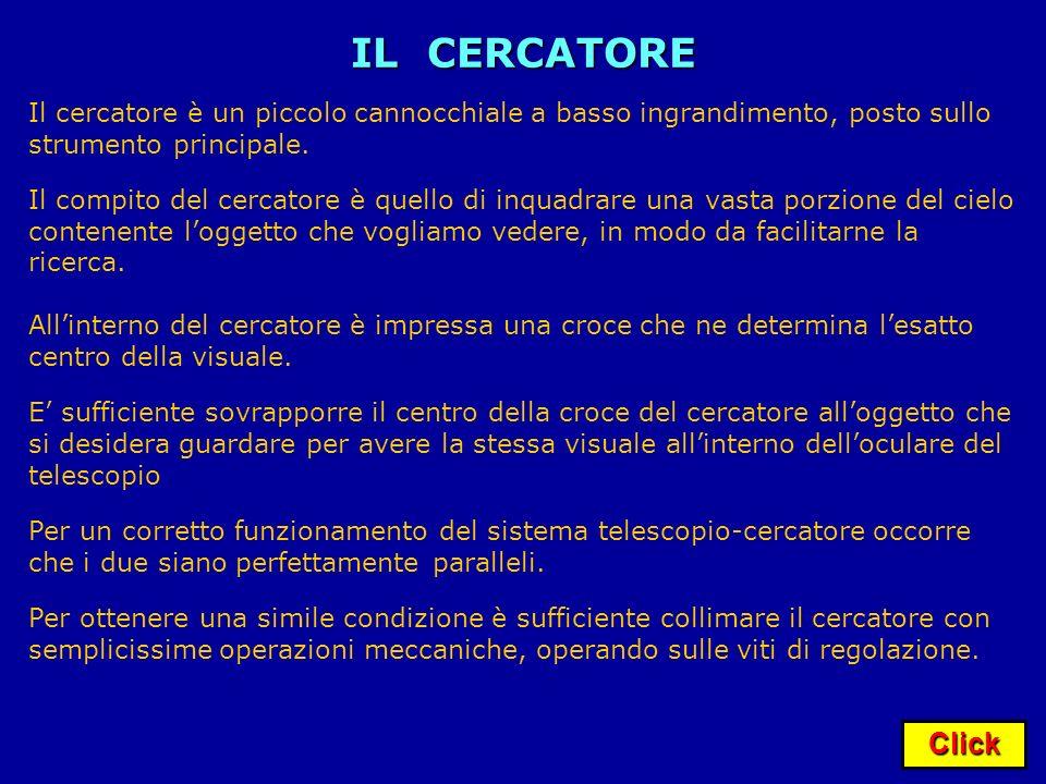 Click IL CERCATORE Il cercatore è un piccolo cannocchiale a basso ingrandimento, posto sullo strumento principale. Il compito del cercatore è quello d