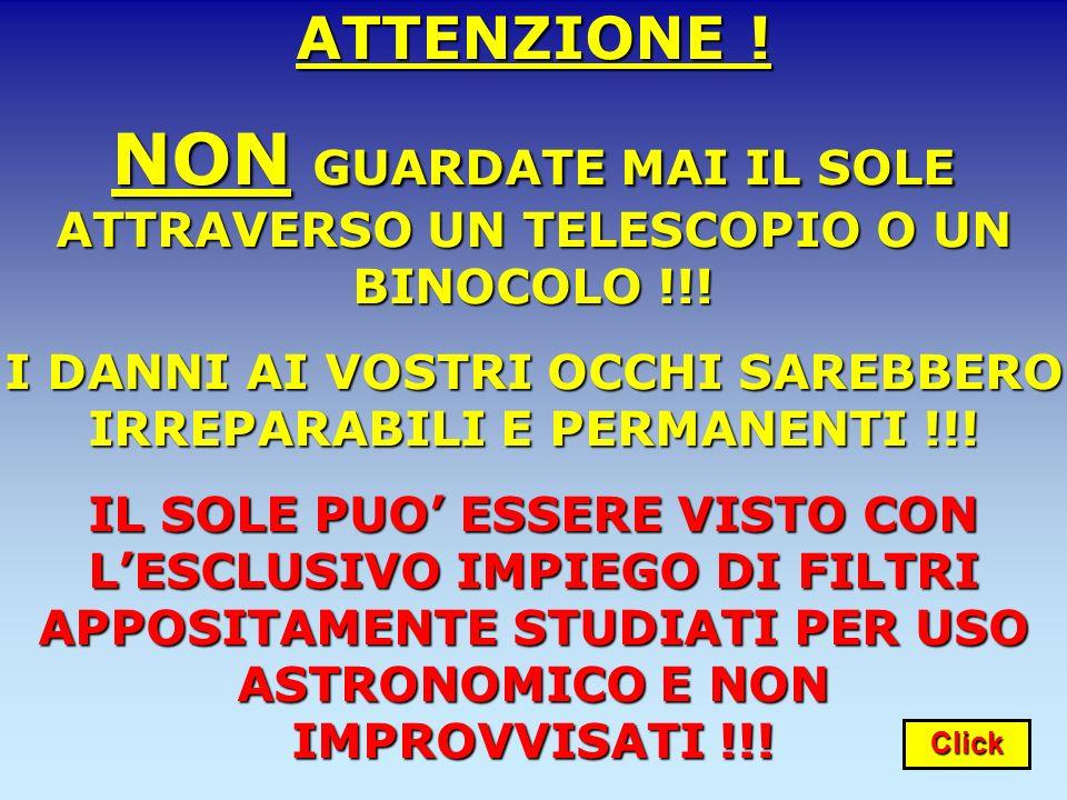 ATTENZIONE !NON GUARDATE MAI IL SOLE ATTRAVERSO UN TELESCOPIO O UN BINOCOLO !!! I DANNI AI VOSTRI OCCHI SAREBBERO IRREPARABILI E PERMANENTI !!! IL SOL