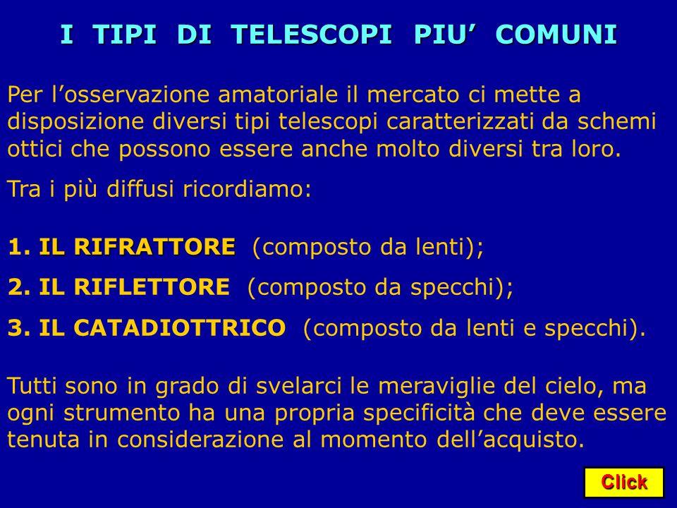 Click I TIPI DI TELESCOPI PIU COMUNI Per losservazione amatoriale il mercato ci mette a disposizione diversi tipi telescopi caratterizzati da schemi o