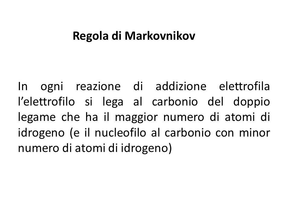 Regola di Markovnikov In ogni reazione di addizione elettrofila lelettrofilo si lega al carbonio del doppio legame che ha il maggior numero di atomi d