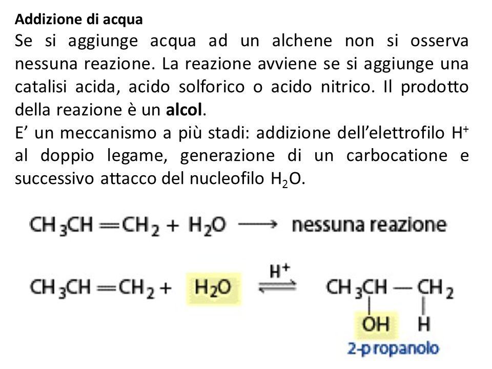 Addizione di acqua Se si aggiunge acqua ad un alchene non si osserva nessuna reazione. La reazione avviene se si aggiunge una catalisi acida, acido so