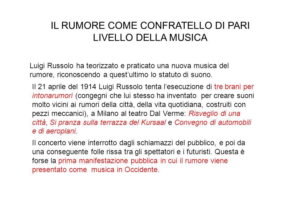 IL RUMORE COME CONFRATELLO DI PARI LIVELLO DELLA MUSICA Luigi Russolo ha teorizzato e praticato una nuova musica del rumore, riconoscendo a questultimo lo statuto di suono.