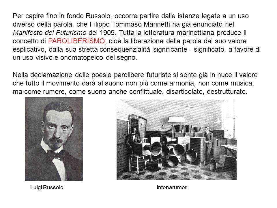 Per capire fino in fondo Russolo, occorre partire dalle istanze legate a un uso diverso della parola, che Filippo Tommaso Marinetti ha già enunciato nel Manifesto del Futurismo del 1909.